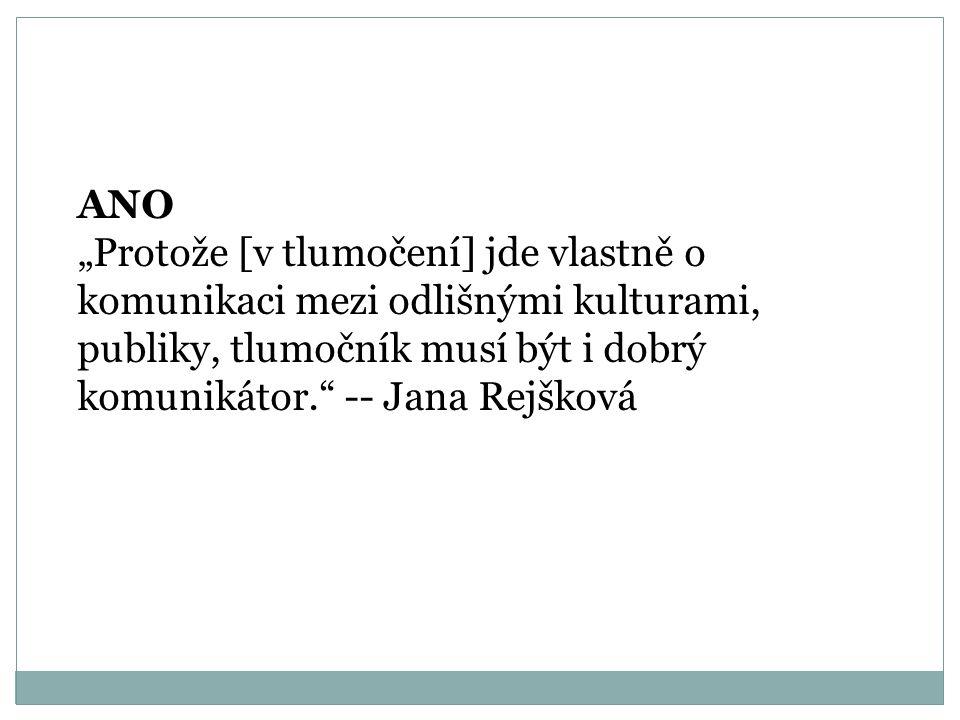 """ANO """"Protože [v tlumočení] jde vlastně o komunikaci mezi odlišnými kulturami, publiky, tlumočník musí být i dobrý komunikátor. -- Jana Rejšková."""